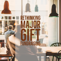 Rethinking Major Gift Fundraising